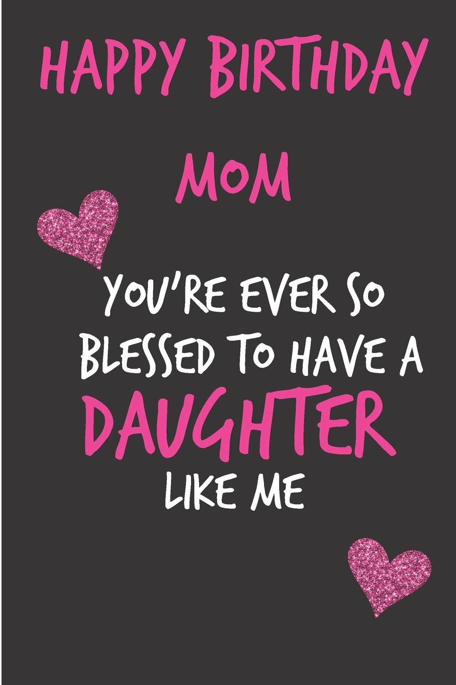 Happy Birthday Mom You Re Ever So Blessed To Have A Daughter Mother S Day Notebook Funny Gag Cheeky Joke Birthday Journal For Mom Mum Sarcastic Unique Gift Alternative To A Greeting
