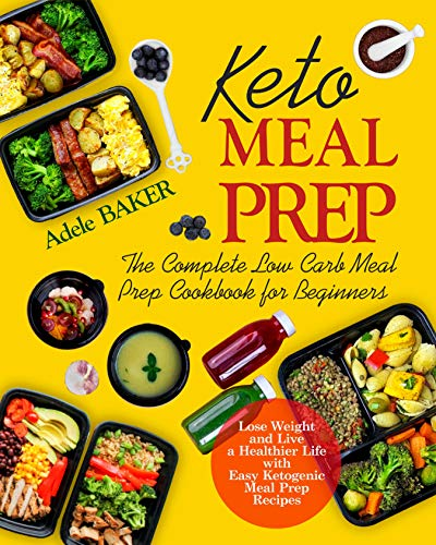 Keto Meal Prep: The Complete Low Carb Meal Prep Cookbook for Beginners. Lose Weight and Live a Healthier Life with Easy Ketogenic Recipes