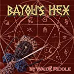 Bayou's Hex: A Tale of Ancient Voodoo on the Bayous of Louisiana | Waide Riddle