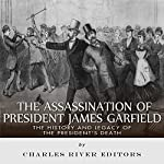 The Assassination of President James Garfield: The History and Legacy of the President's Death |  Charles River Editors