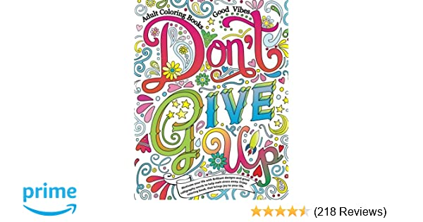 Amazon Adult Coloring Books Good Vibes Dont Give Up Motivate Your Life With Brilliant Designs And Great Volume 16 9781537529615 Cherina Kohey
