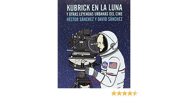 Kubrick en la luna: y otras leyendas urbanas del cine VARIOS: Amazon.es: Sánchez Moro, Héctor, Sánchez González, David: Libros