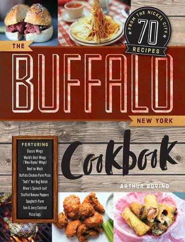 The Buffalo New York Cookbook: 50 Crowd-Pleasing Recipes from The Nickel City by Arthur Bovino