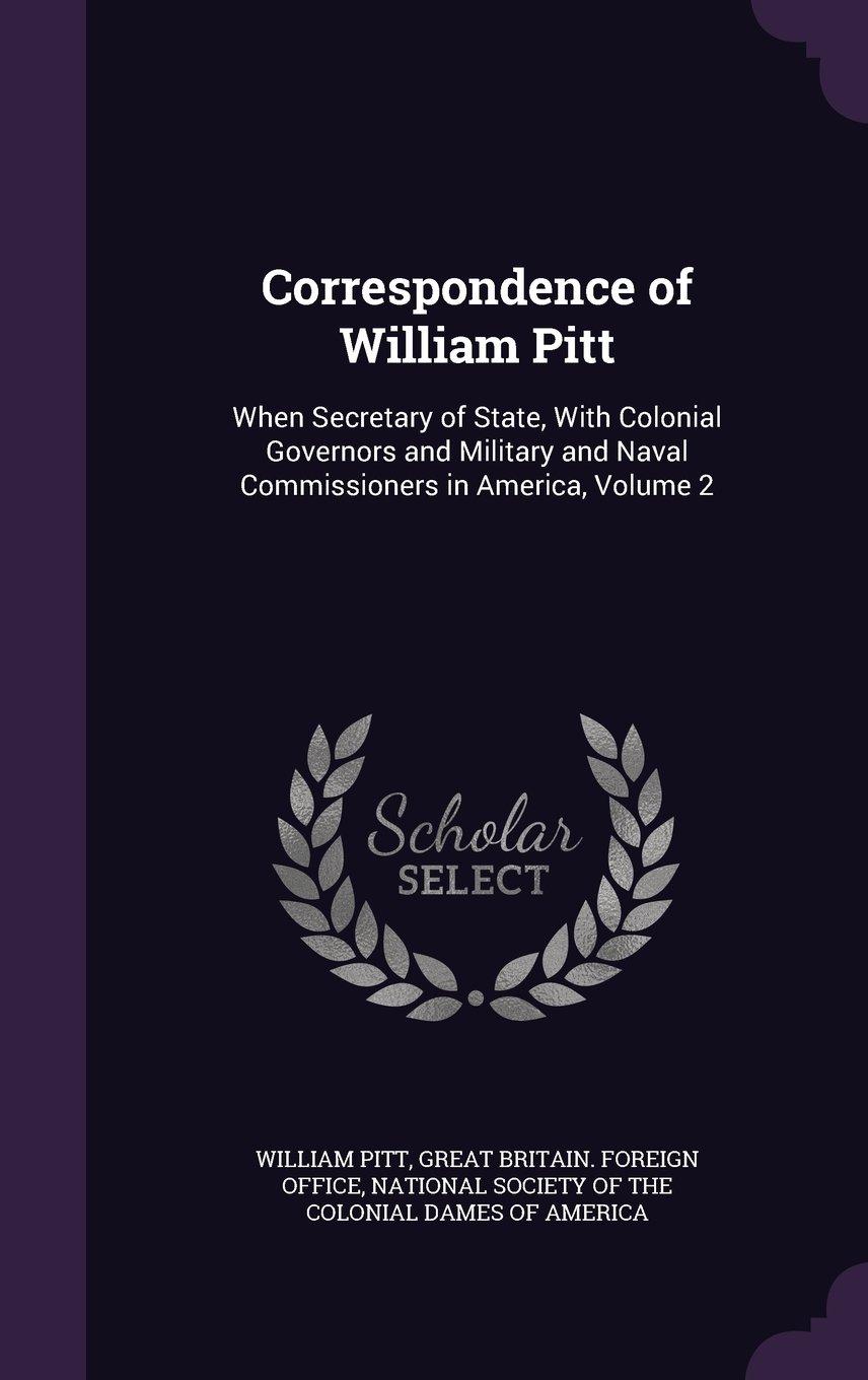 Correspondence of William Pitt: When Secretary of State, with Colonial Governors and Military and Naval Commissioners in America, Volume 2 pdf epub