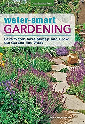 Water-Smart Gardening: Save Water, Save Money, and Grow the Garden You Want