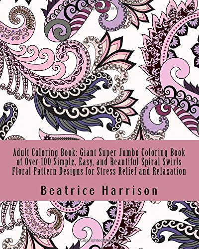 Adult Coloring Book: Giant Super Jumbo Coloring Book of Over 100 Simple, Easy, and Beautiful Spiral Swirls Floral Pattern Designs for Stress Relief and Relaxation (Adult Coloring Books)