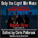 Only the Light We Make: Tales from the World of Adrian's Undead Diary, Book 3 | Phillip Tomasso,Christopher MacDonald,J. D. Demers,Jay Wilburn,Shannon Walters,C. A. Hoaks,James Dean,Josh Green,James Pyne