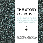 The Story of Music: From Babylon to the Beatles: How Music Has Shaped Civilization | Howard Goodall