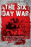 The Six Day War: The History and Legacy of the 1967 Arab-Israeli War and Its Impact on the Middle East