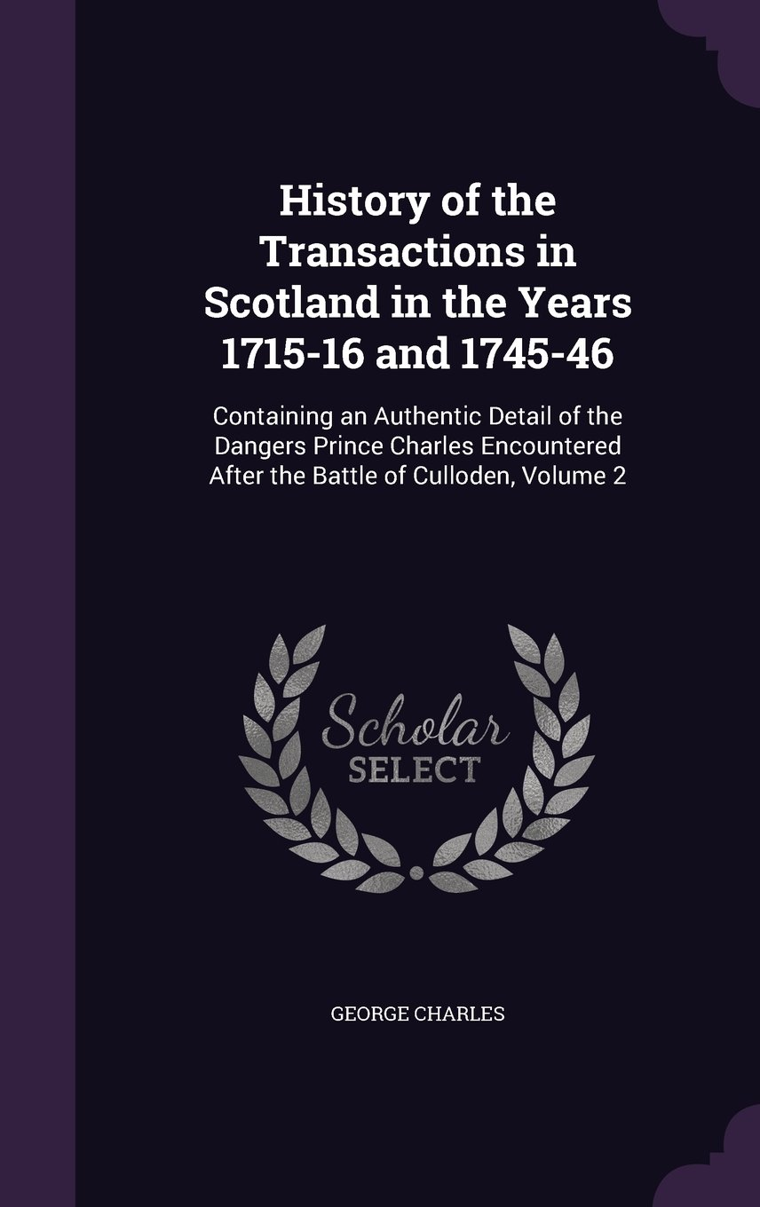 Download History of the Transactions in Scotland in the Years 1715-16 and 1745-46: Containing an Authentic Detail of the Dangers Prince Charles Encountered After the Battle of Culloden, Volume 2 pdf epub