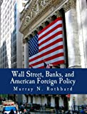 Wall Street, Banks, and American Foreign Policy, Murray Rothbard, 1479396826