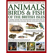The Complete Illustrated Guide to Animals, Birds & Fish of the British Isles: A Natural History And Identification Guide With Over 440 Native Species From England, Ireland, Scotland And Wales