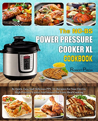 The NO-BS Power Pressure Cooker XL Cookbook: 85 Quick, Easy And Delicious PPC-XL Recipes For Your Electric High Pressure Cooker And Instant Pot Every Meal Cooking( Healthy Cooking Method) by Robert  Press