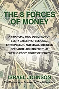 """The 8 Forces Of Money: A Financial Tool Designed for Every Sales Professional, Entrepeneur, and Small Business Operator Looking for that """"Cutting-Edge"""" Profit Generator by AuthorHouse"""