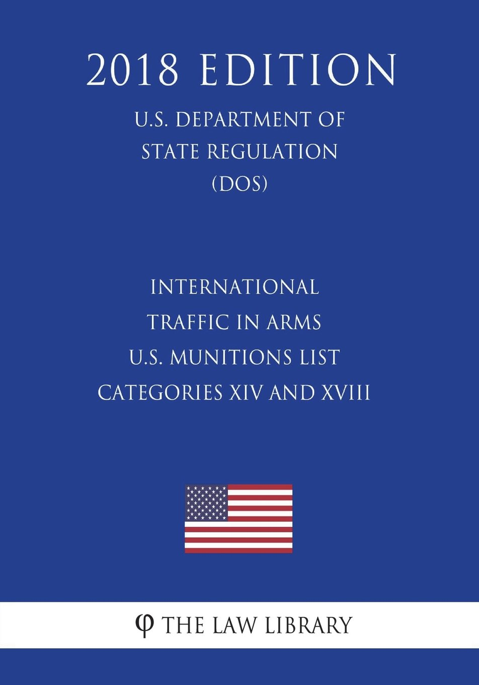 Download International Traffic in Arms - U.S. Munitions List Categories XIV and XVIII (U.S. Department of State Regulation) (DOS) (2018 Edition) pdf epub