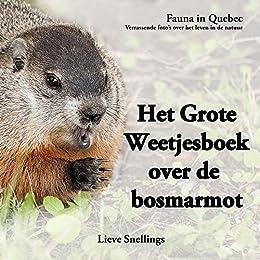 Het Grote Weetjesboek over de bosmarmot: Alles wat je altijd al wilde weten over de bosmarmot (Fauna in Quebec. Verrassende beelden over het leven in de natuur. Book 2) (Dutch Edition) by [Snellings, Lieve]