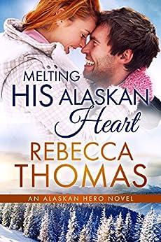 Melting His Alaskan Heart (An Alaskan Hero Novel Book 2) by [Thomas, Rebecca]