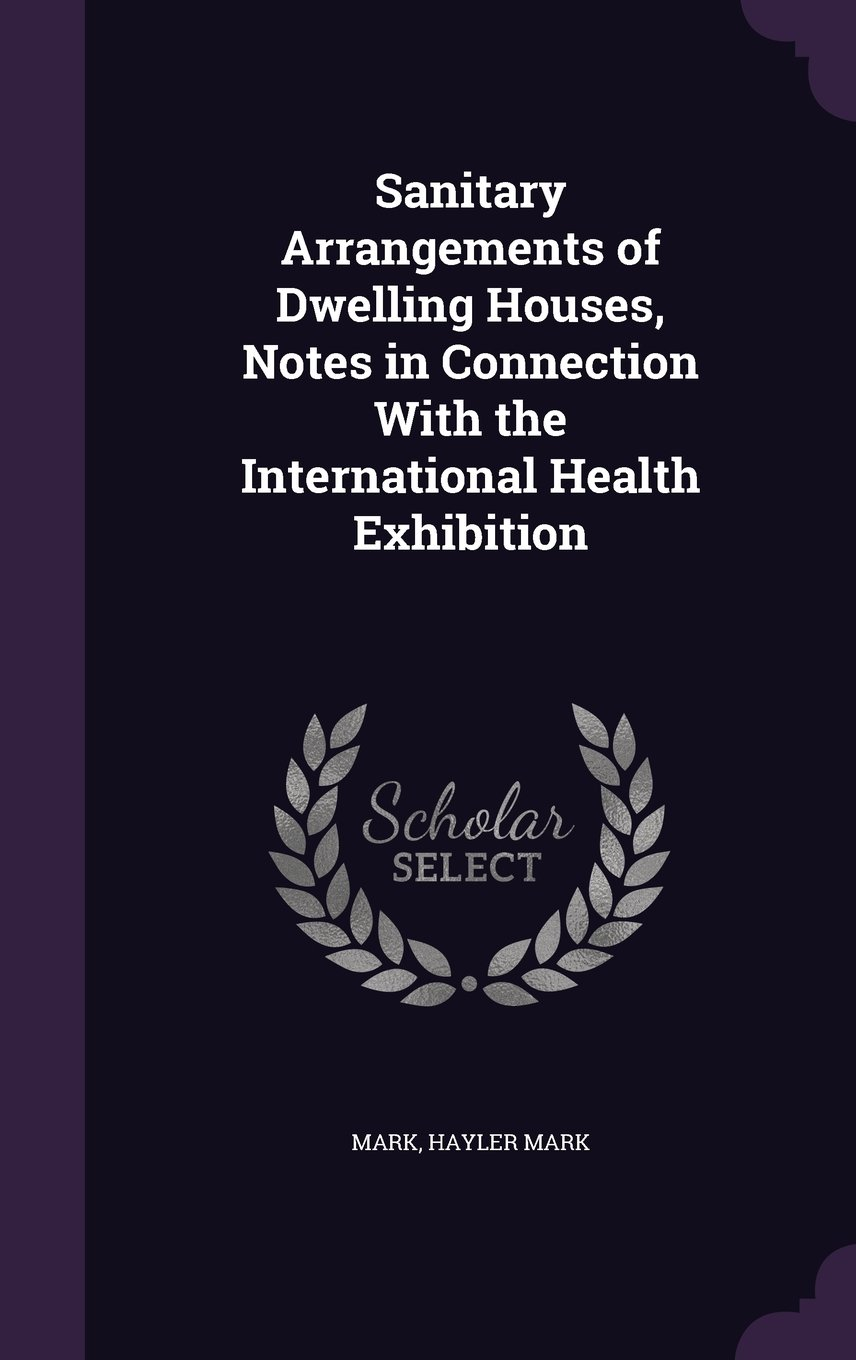 Read Online Sanitary Arrangements of Dwelling Houses, Notes in Connection with the International Health Exhibition ebook