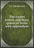 The Casket Letters and Mary Queen of Scots with Appendices, T. F. Henderson, 5518523912