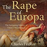 The Rape of Europa: The Intriguing History of Titian's Masterpiece | Charles FitzRoy