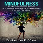 Mindfulness: Guide to Overcome Anxiety and Achieve Inner Piece in the Present Moment Right Now! | Catherine E. Vonn