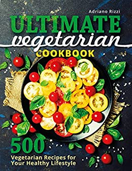 Ultimate Vegetarian Cookbook: 500 Vegetarian Recipes for Your Healthy Lifestyle by [Rizzi, Adriano]