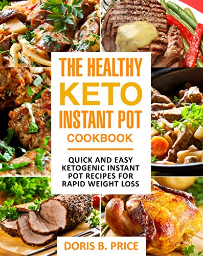 The Healthy Keto Instant Pot Cookbook: Quick and Easy Ketogenic Instant Pot Recipes for Rapid Weight Loss by Doris B. Price