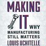 Making It: Why Manufacturing Still Matters | Louis Uchitelle