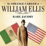 The Strange Career of William Ellis: The Texas Slave Who Became a Mexican Millionaire   Karl Jacoby