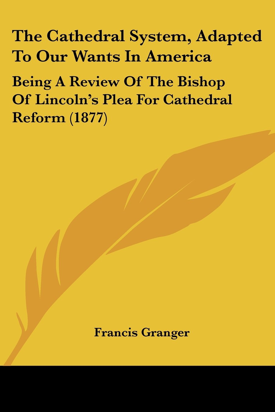 Download The Cathedral System, Adapted To Our Wants In America: Being A Review Of The Bishop Of Lincoln's Plea For Cathedral Reform (1877) pdf epub