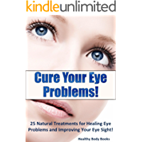 Cure Your Eye Problems: 25 Natural Treatments for Healing Eye Problems and Improving Your Eye Sight! (Optometry, Eye Problems) (English Edition)