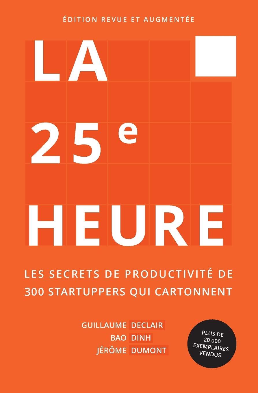 La 25ème Heure: Les Secrets de Productivité de 300 Startuppers qui Cartonnent Broché – 10 novembre 2017 Guillaume Declair Bao Dinh Jérôme Dumont 2956247409