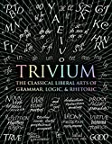 Trivium: The Classical Liberal Arts of Grammar, Logic, & Rhetoric
