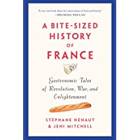 A Bite-sized History Of France: Gastronomic Tales of Revolution, War, and Enlightenment