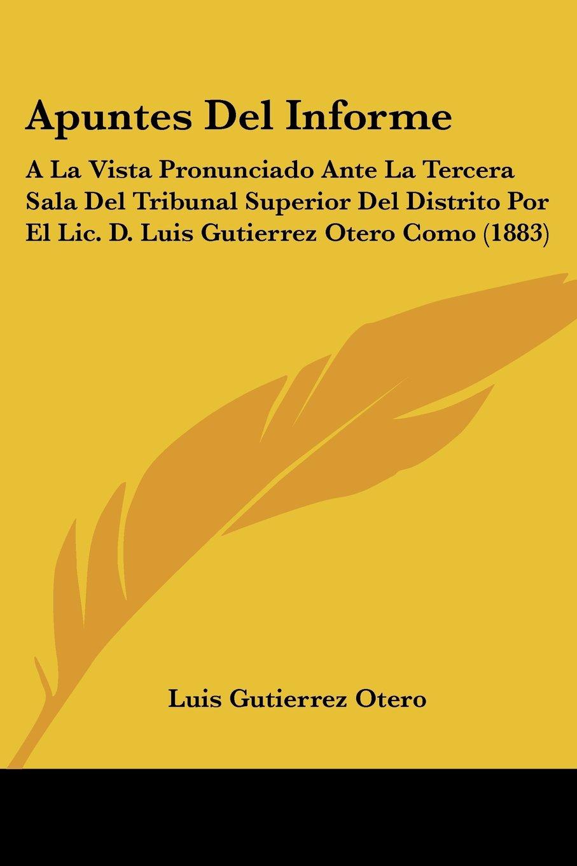 Read Online Apuntes Del Informe: A La Vista Pronunciado Ante La Tercera Sala Del Tribunal Superior Del Distrito Por El Lic. D. Luis Gutierrez Otero Como (1883) (Spanish Edition) pdf