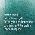 Die Gedanken, das Gefängnis der Menschheit, das Sein, und die wahre Lebensaufgabe Hörbuch von Martin Brune Gesprochen von: Martin Brune