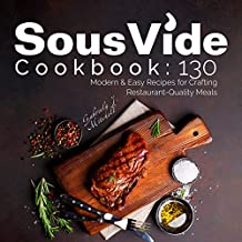 Sous Vide Cookbook: 130 Modern & Easy Recipes For Crafting Restaurant-Quality Meals + Bonus 30 Recipes Under 150 Calories; With NUTRITION Facts