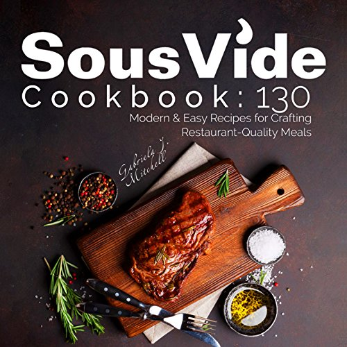 Sous Vide Cookbook: 130 Modern & Easy Recipes For Crafting Restaurant-Quality Meals; With Nutrition Facts! by Gabriela J. Mitchell