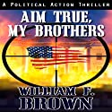 Aim True, My Brothers: A Political Action Thriller Audiobook by William Brown Narrated by Eddie Frierson