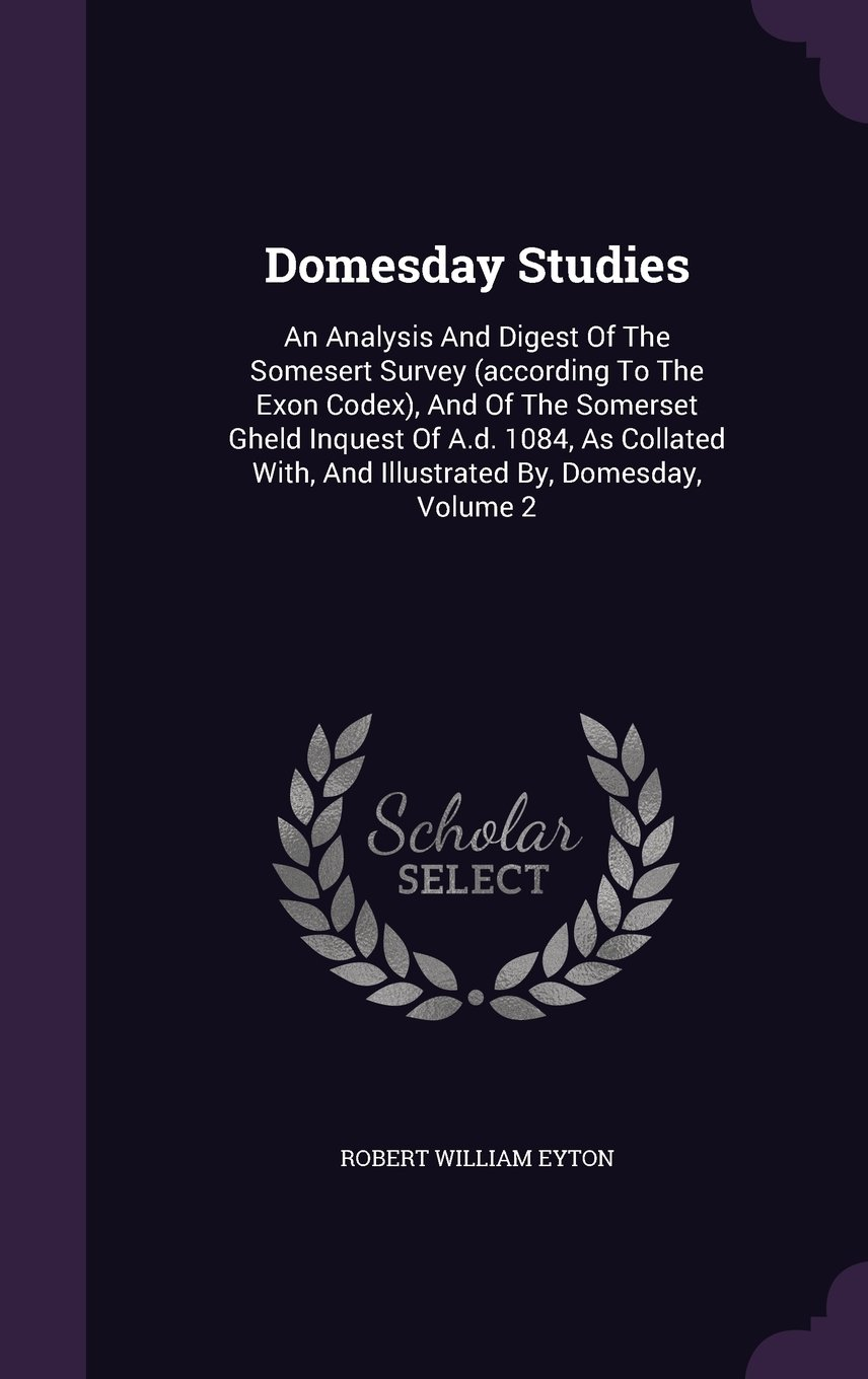 Read Online Domesday Studies: An Analysis And Digest Of The Somesert Survey (according To The Exon Codex), And Of The Somerset Gheld Inquest Of A.d. 1084, As Collated With, And Illustrated By, Domesday, Volume 2 pdf