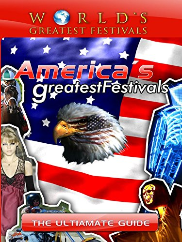 World's Greatest Festivals - The Ultimate Guide to America's Greatest Festivals