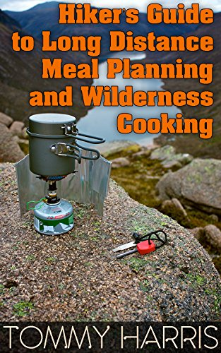 Hiker's Guide to Long Distance Meal Planning and Wilderness Cooking: (Outdoor Cooking, Camping Cooking) by Tommy  Harris