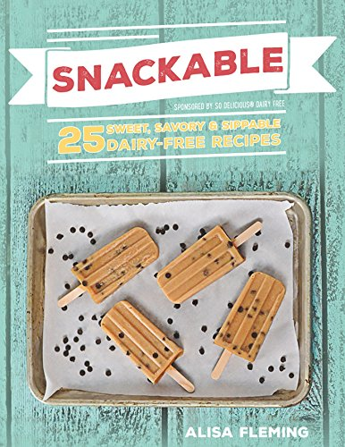 Snackable: 25 Sweet, Savory & Sippable Dairy-Free Recipes by [Fleming, Alisa Marie]