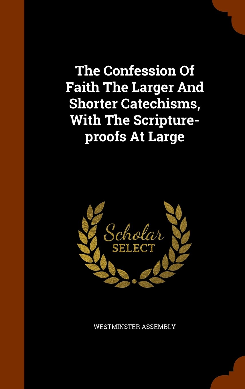 The Confession Of Faith The Larger And Shorter Catechisms, With The Scripture-proofs At Large PDF