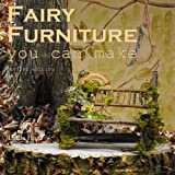 Fairy Furniture you can make - Revised edition: Pictures to inspire and a step-by-step lesson in the art of making fairy furniture from twigs. Revised edition contains a new Preface.