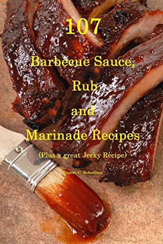 107 Barbecue Sauce, Rub and Marinade Recipes: Plus A Great Jerky Recipe by Rupert Robertson