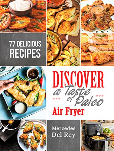 Anti Inflammatory Cure: Discover A Taste of Paleo Air Fryer: 77 Delicious and Simple Recipes For Your Air Fryer. Suitable for Beginners. Roast, Fry, Bake and Grill by Mercedes Del Rey