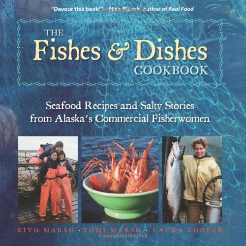 The Fishes & Dishes Cookbook: Seafood Recipes and Salty Stories from Alaska's Commercial Fisherwomen by Kiyo Marsh, Tomi Marsh, Laura K. Cooper