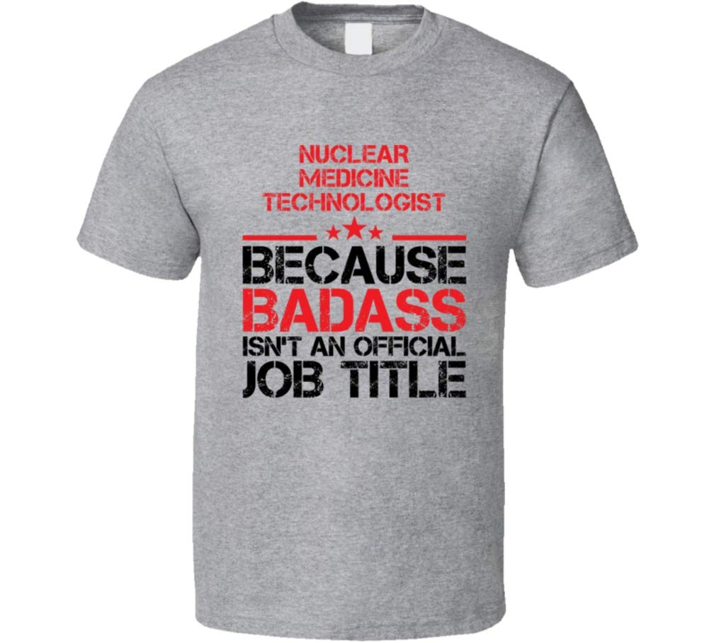 Nuclear Medicine Technologist Because Badass Isn't an Official Job Title Cool Funny Occupation Gift T Shirt L Sport Grey
