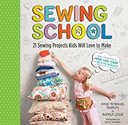 Sewing School: 21 Sewing Projects Kids Will Love to Make by [Lisle, Andria, Plumley, Amie Petronis]
